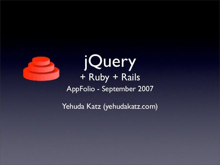 jQuery      + Ruby + Rails  AppFolio - September 2007  Yehuda Katz (yehudakatz.com)