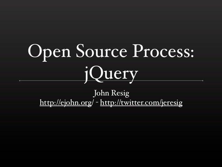 Open Source Process:      jQuery                  John Resig http://ejohn.org/ - http://twitter.com/jeresig