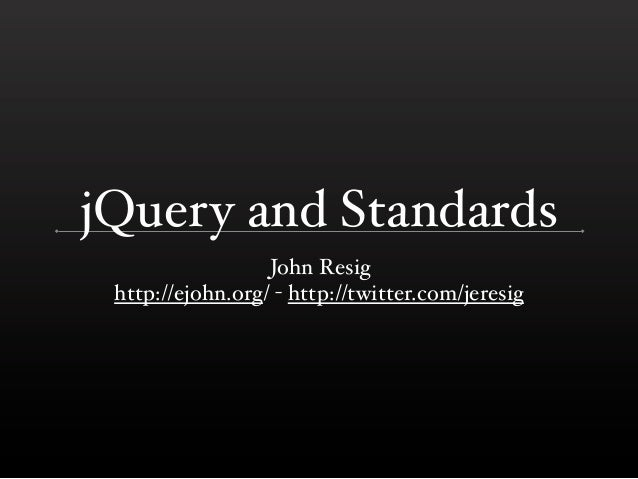 jQuery and Standards                  John Resig http://ejohn.org/ - http://twitter.com/jeresig