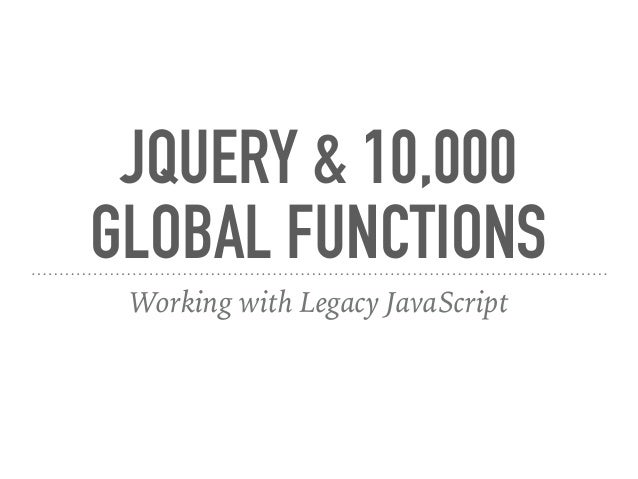 JQUERY & 10,000 GLOBAL FUNCTIONS Working with Legacy JavaScript