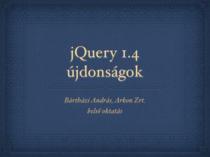 jQuery 1.4 újdonságok Bártházi András, Arkon Zrt.        belső oktatás