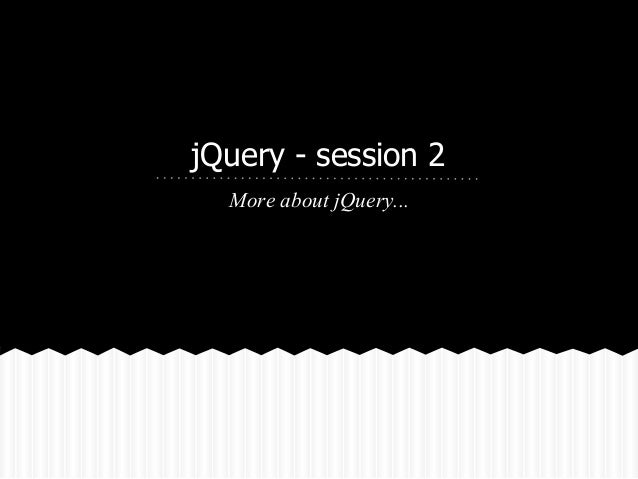 jQuery - session 2  More about jQuery...