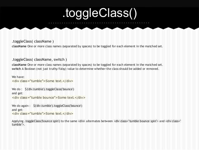 .toggleClass().toggleClass( className )className One or more class names (separated by spaces) to be toggled for each elem...