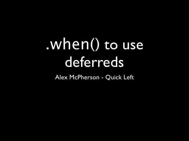 .when() to use  deferreds Alex McPherson - Quick Left