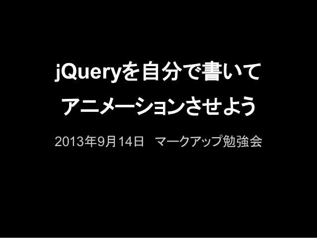 jQueryを自分で書いて アニメーションさせよう 2013年9月14日 マークアップ勉強会