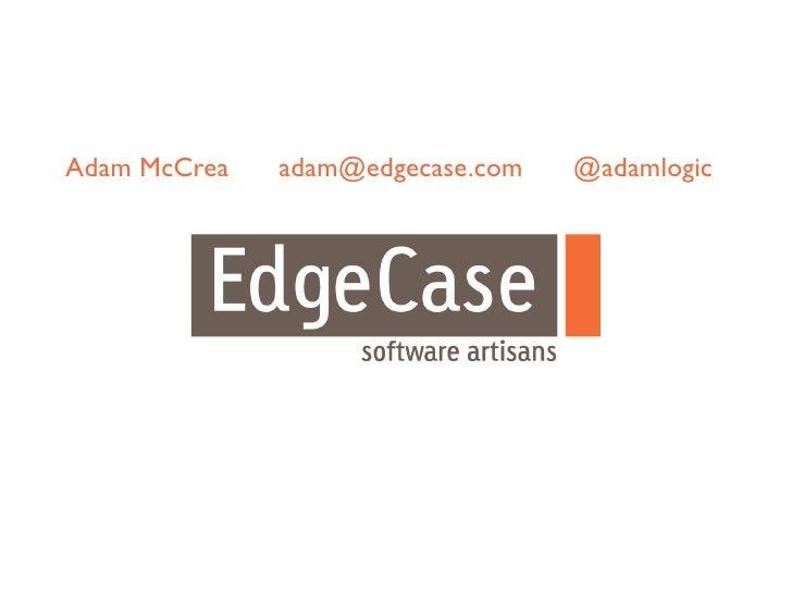 Adam McCrea   adam@edgecase.com   @adamlogic