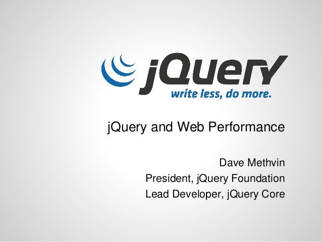jQuery and Web Performance Dave Methvin President, jQuery Foundation Lead Developer, jQuery Core