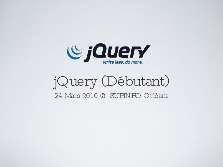 jQuery (Débutant) <ul><li>24 Mars 2010 @ SUPINFO Orléans </li></ul>