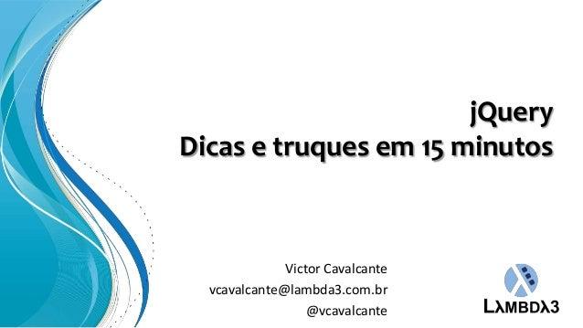 jQueryDicas e truques em 15 minutos              Victor Cavalcante  vcavalcante@lambda3.com.br                  @vcavalcante