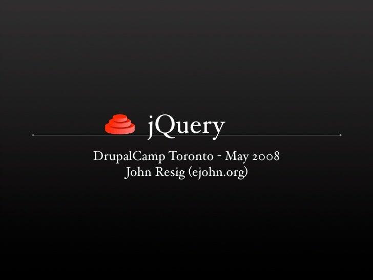 jQuery DrupalCamp Toronto - May 2008     John Resig (ejohn.org)