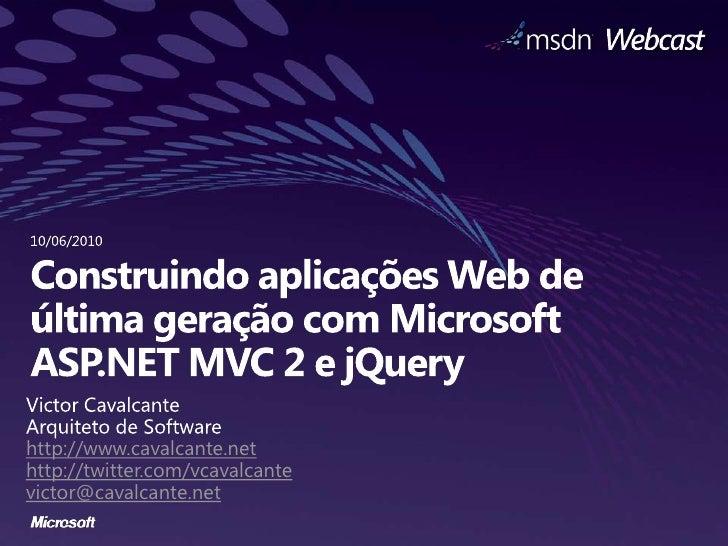 10/06/2010<br />Construindo aplicações Web de última geração com Microsoft ASP.NET MVC 2 e jQuery<br />Victor Cavalcante<b...