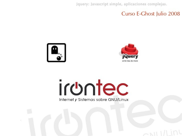 Jquery: Javascript simple, aplicaciones complejas.                          Curso E-Ghost Julio 2008