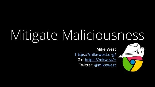 Mitigate Maliciousness                      Mike West          https://mikewest.org/           G+: https://mkw.st/+       ...