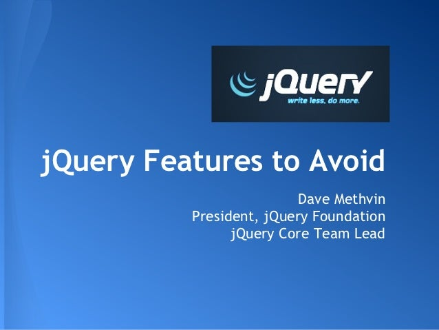 jQuery Features to Avoid                          Dave Methvin          President, jQuery Foundation                jQuery...