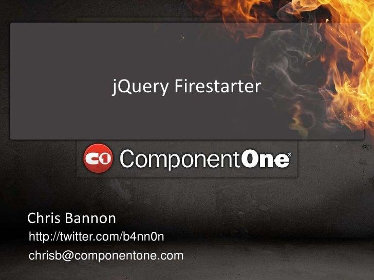 jQueryFirestarter<br />Chris Bannon<br />http://twitter.com/b4nn0n<br />chrisb@componentone.com<br />