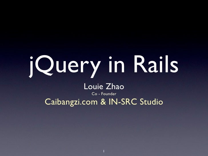 jQuery in Rails           Louie Zhao             Co - Founder   Caibangzi.com & IN-SRC Studio                      1