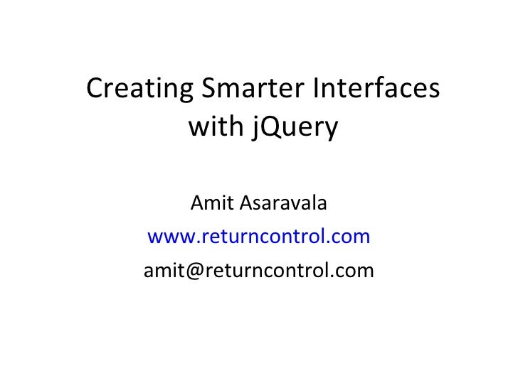 Creating Smarter Interfaces with jQuery Amit Asaravala www.returncontrol.com [email_address]