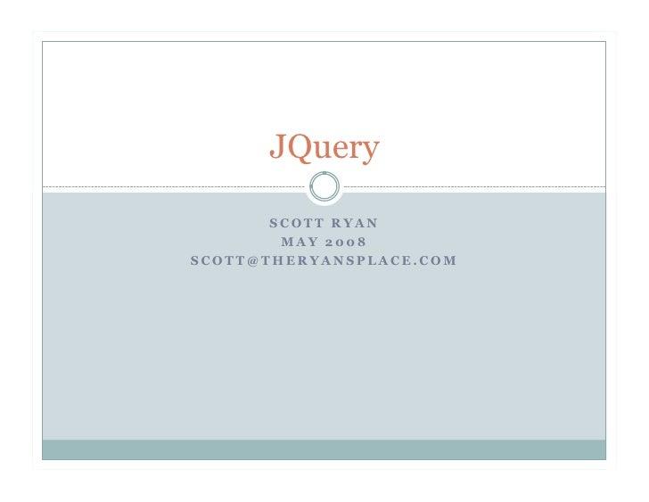 JQuery         SCOTT RYAN         MAY 2008 SCOTT@THERYANSPLACE.COM