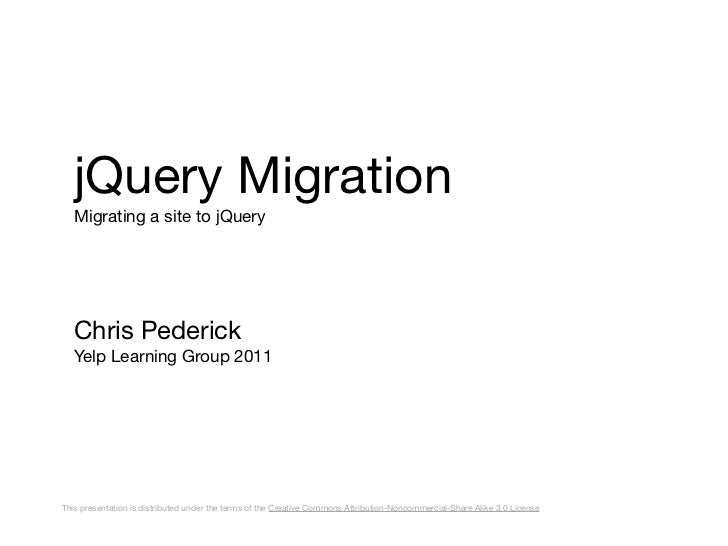 jQuery Migration   Migrating a site to jQuery   Chris Pederick   Yelp Learning Group 2011This presentation is distributed ...