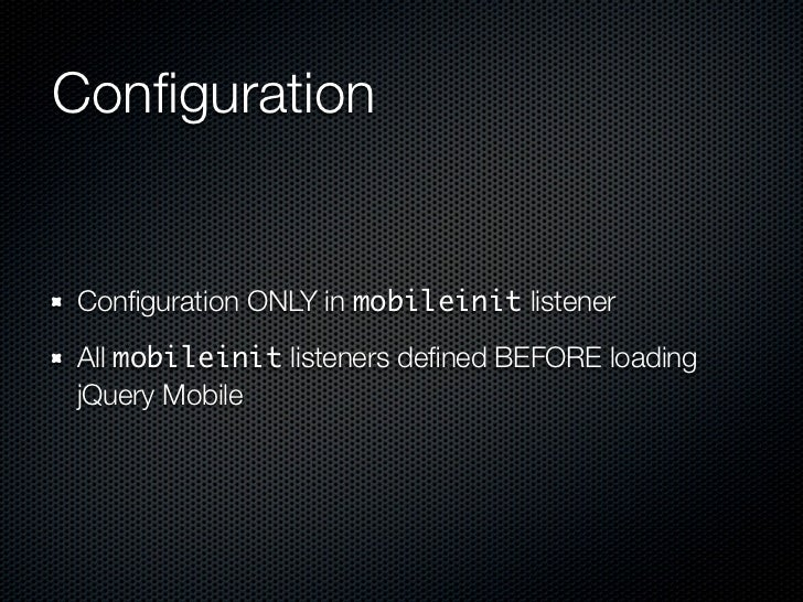 ConfigurationConfiguration ONLY in mobileinit listenerAll mobileinit listeners defined BEFORE loadingjQuery Mobile