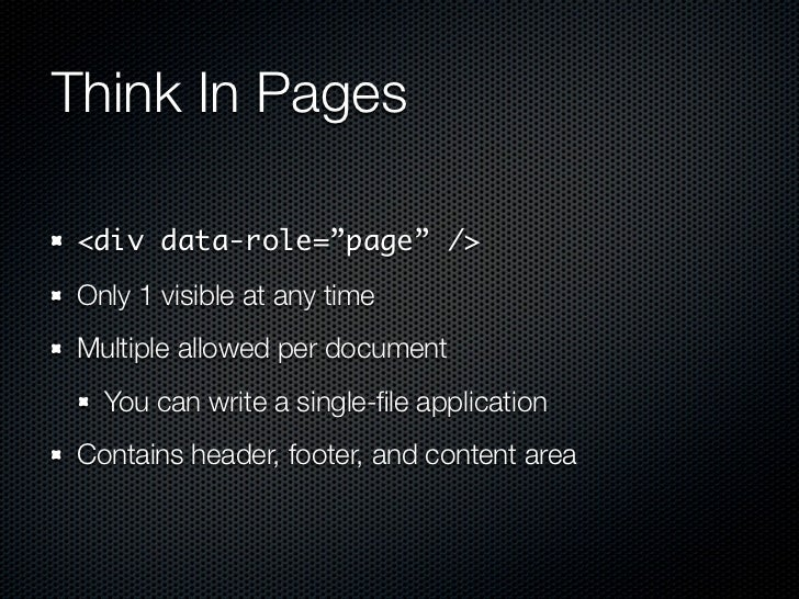 """Think In Pages<div data-role=""""page"""" />Only 1 visible at any timeMultiple allowed per document  You can write a single-file ..."""