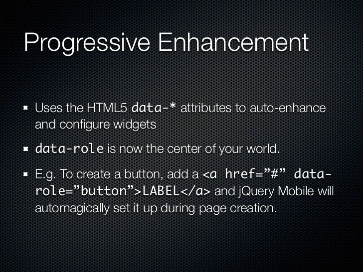 Progressive EnhancementUses the HTML5 data-* attributes to auto-enhanceand configure widgetsdata-role is now the center of ...