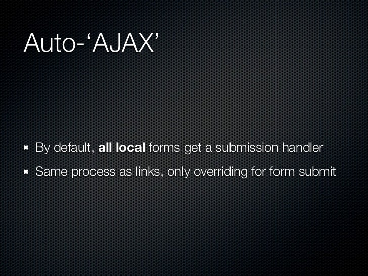 Auto-'AJAX'By default, all local forms get a submission handlerSame process as links, only overriding for form submit
