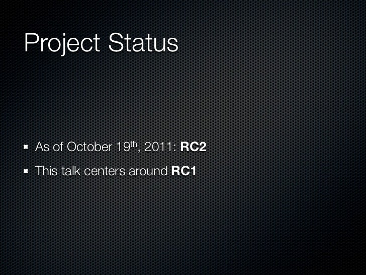 Project Status As of October 19th, 2011: RC2 This talk centers around RC1