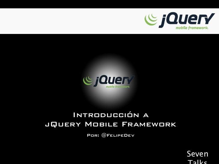 Introducción ajQuery Mobile Framework       Por: @FelipeDev                          Seven