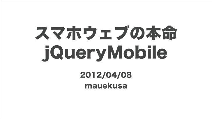スマホウェブの本命 jQueryMobile    2012/04/08     mauekusa