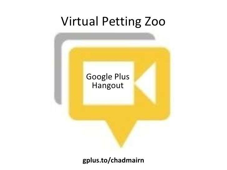 Virtual Petting Zoo    Google Plus     Hangout   gplus.to/chadmairn