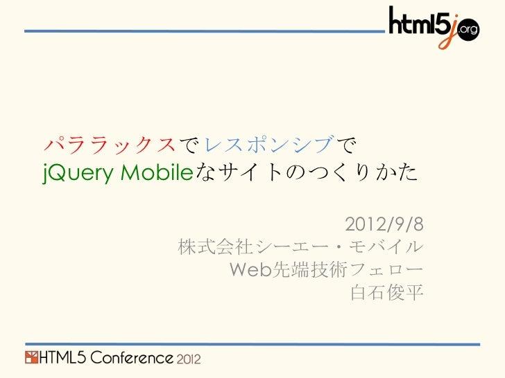パララックスでレスポンシブでjQuery Mobileなサイトのつくりかた                  2012/9/8        株式会社シーエー・モバイル           Web先端技術フェロー                ...