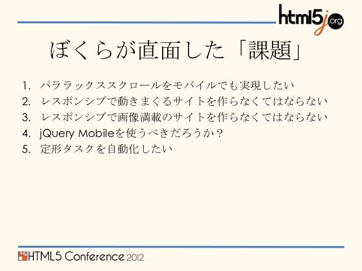 ぼくらが直面した「課題」1.   パララックススクロールをモバイルでも実現したい2.   レスポンシブで動きまくるサイトを作らなくてはならない3.   レスポンシブで画像満載のサイトを作らなくてはならない4.   jQuery Mobileを使...