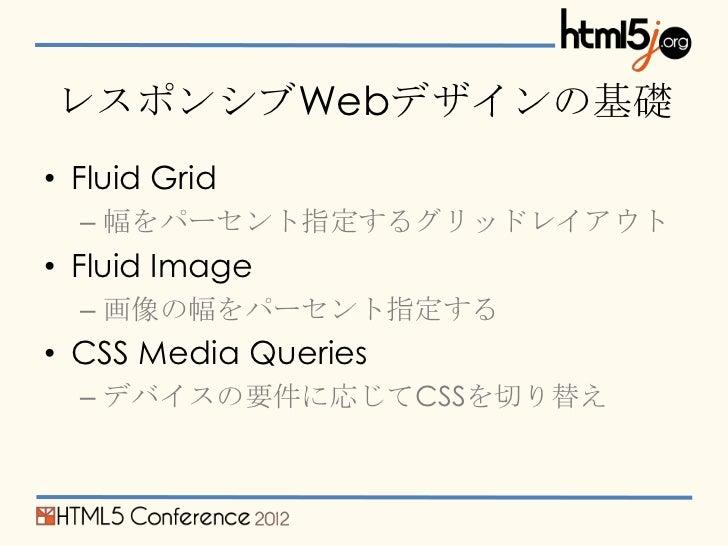 レスポンシブWebデザインの基礎• Fluid Grid  – 幅をパーセント指定するグリッドレイアウト• Fluid Image  – 画像の幅をパーセント指定する• CSS Media Queries  – デバイスの要件に応じてCSSを切...