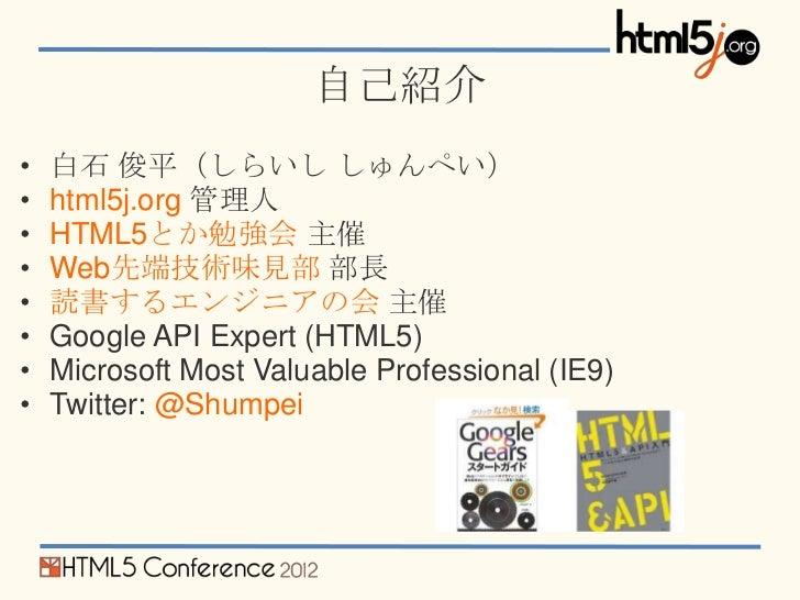 自己紹介•   白石 俊平(しらいし しゅんぺい)•   html5j.org 管理人•   HTML5とか勉強会 主催•   Web先端技術味見部 部長•   読書するエンジニアの会 主催•   Google API Expert (HTML...