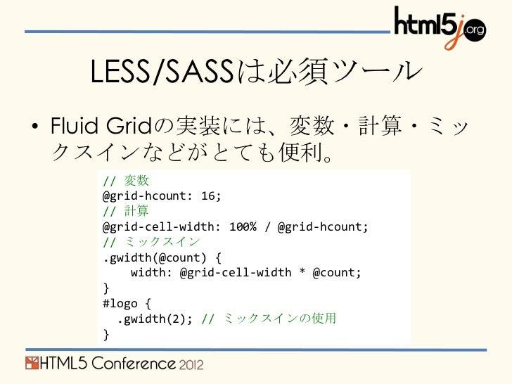 LESS/SASSは必須ツール• Fluid Gridの実装には、変数・計算・ミッ  クスインなどがとても便利。    // 変数    @grid-hcount: 16;    // 計算    @grid-cell-width: 100% ...