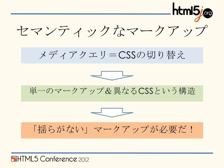セマンティックなマークアップ メディアクエリ=CSSの切り替え単一のマークアップ&異なるCSSという構造「揺らがない」マークアップが必要だ!