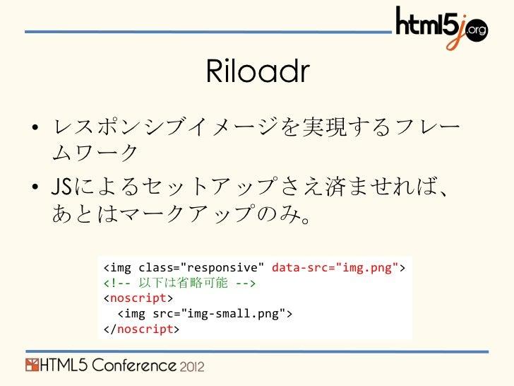 """Riloadr• レスポンシブイメージを実現するフレー  ムワーク• JSによるセットアップさえ済ませれば、  あとはマークアップのみ。   <img class=""""responsive"""" data-src=""""img.png"""">   <!-- ..."""