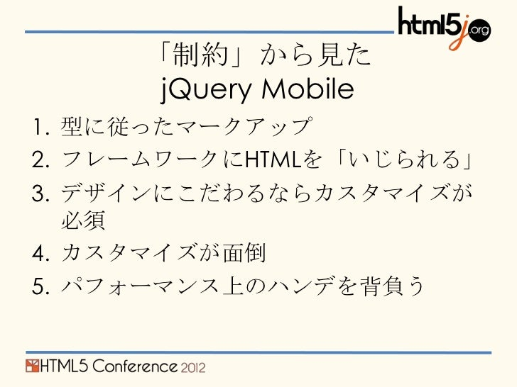 「制約」から見た      jQuery Mobile1. 型に従ったマークアップ2. フレームワークにHTMLを「いじられる」3. デザインにこだわるならカスタマイズが   必須4. カスタマイズが面倒5. パフォーマンス上のハンデを背負う
