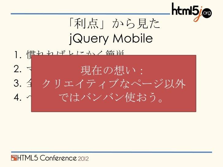 「利点」から見た         jQuery Mobile1.   慣れればとにかく簡単2.   マルチプラットフォーム           現在の想い:3.   全ページが一意なURLを持つ       クリエイティブなページ以外4.   ...