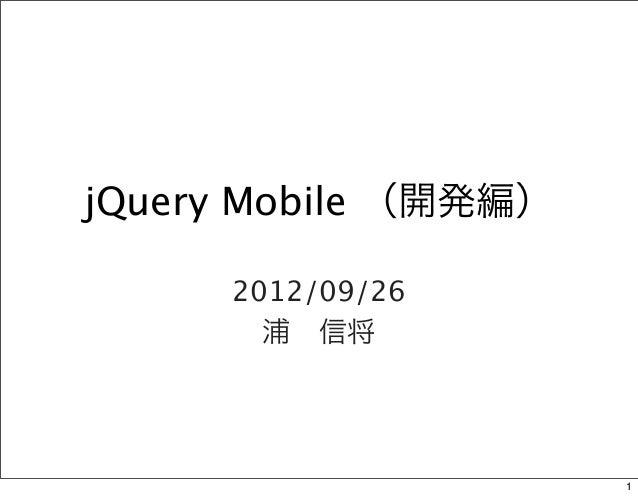 jQuery Mobile (開発編)      2012/09/26        浦信将                      1