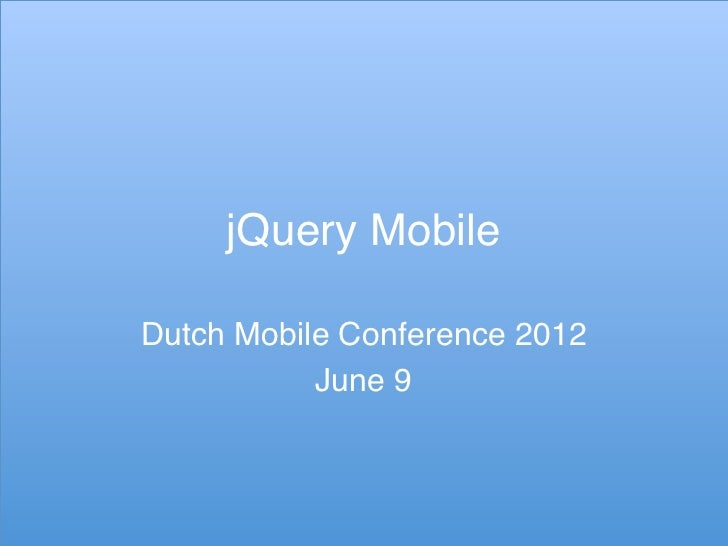 jQuery Mobile!Dutch Mobile Conference 2012!           June 9!