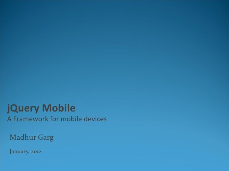jQuery MobileA Framework for mobile devicesMadhur GargJanuary, 2012
