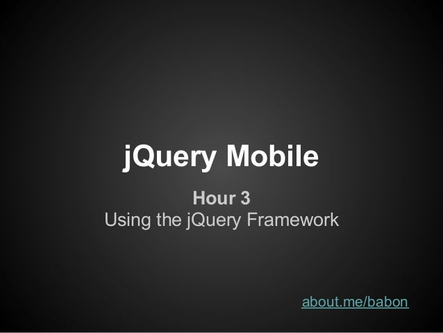 jQuery Mobile           Hour 3Using the jQuery Framework                     about.me/babon