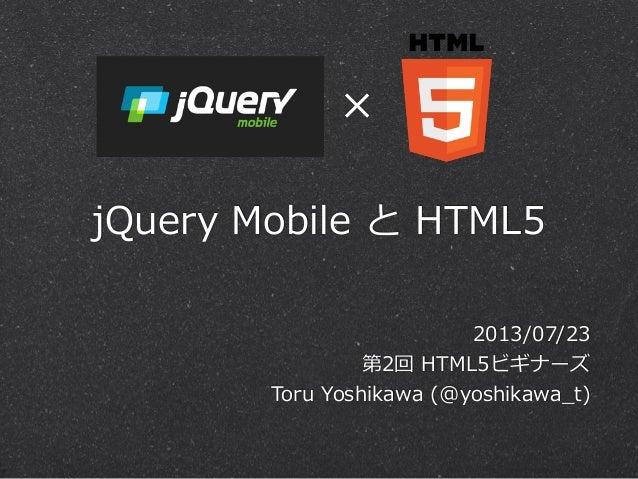 jQuery Mobile と HTML5 2013/07/23 第2回 HTML5ビギナーズ Toru Yoshikawa (@yoshikawa_̲t) ×