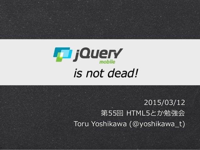 ! jQuery Mobile  is not dead! 2015/03/12  第55回 HTML5とか勉強会  Toru Yoshikawa (@yoshikawa_̲t)
