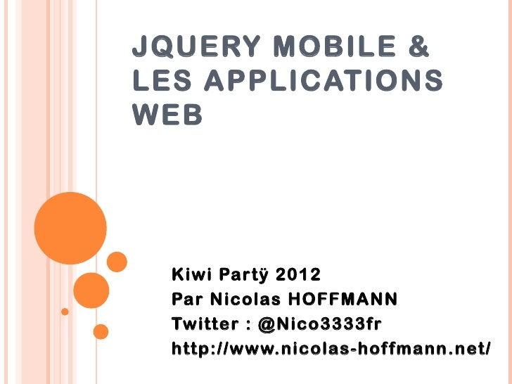 JQUERY MOBILE &LES APPLICATIONSWEB  Kiwi Par tÿ 2012  Par Nicolas HOFFMANN  Twitter : @Nico3333fr  http://www.nicolas-hof ...