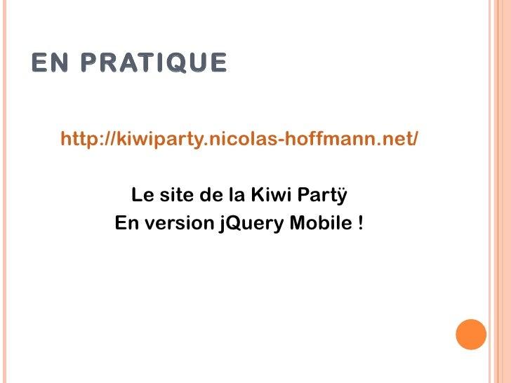 EN PRATIQUE http://kiwiparty.nicolas-hoffmann.net/       Le site de la Kiwi Partÿ      En version jQuery Mobile !