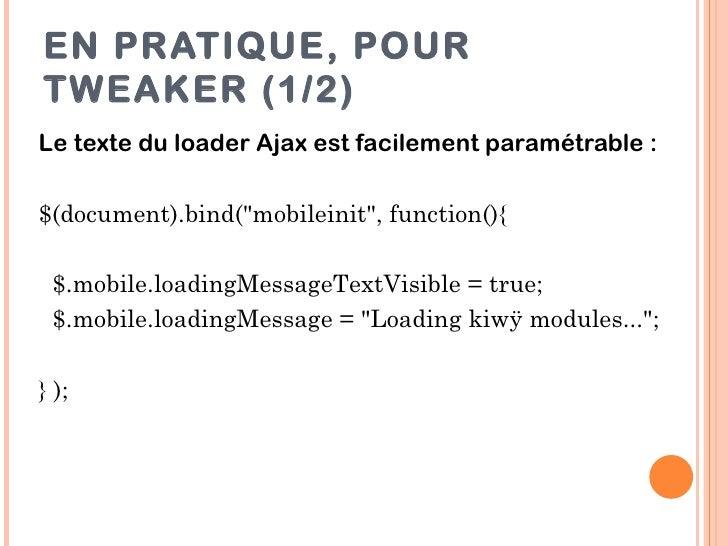 """EN PRATIQUE, POURTWEAKER (1/2)Le texte du loader Ajax est facilement paramétrable :$(document).bind(""""mobileinit"""", function..."""
