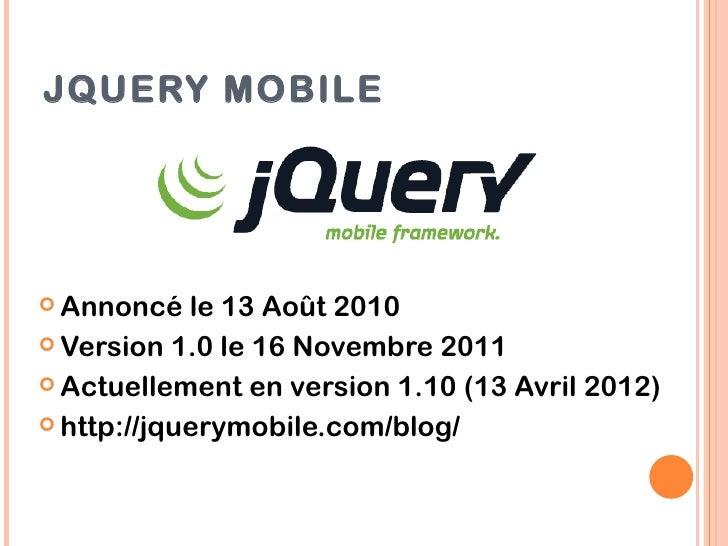JQUERY MOBILE Annoncé   le 13 Août 2010 Version 1.0 le 16 Novembre 2011 Actuellement en version 1.10 (13 Avril 2012) h...